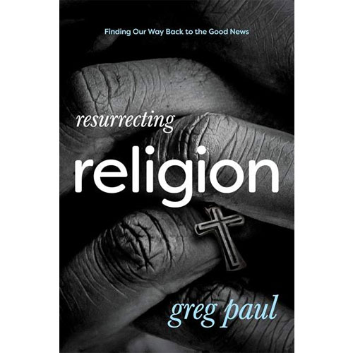 Resurrecting Religion: Finding Our Way Back to the Good News | Greg Paul